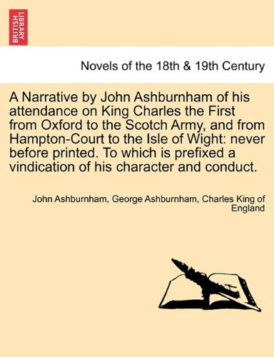 A Narrative by John Ashburnham of his attendance on King Charles the First from Oxford to the Scotch Army, and from Hampton-Court to the Isle of ... of his character and conduct, vol. I