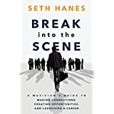 Break into the Scene: A Musician's Guide to Making Connections, Creating Opportunities, and Launching a Career