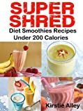 SUPER SHRED Diet Smoothies Recipes: Under 200 Calories (English Edition)