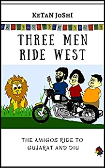 Three Men Ride West: The Amigos ride to Gujarat and Diu (Three Men on Motorcycles Book 5) by [Joshi, Ketan]