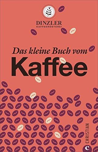 Preisvergleich Produktbild Kaffeebuch: Das kleine Buch vom Kaffee. Kaffeewissen für Anfänger. Geschichte, Anbau, Zubereitung und Rezepturen. Von der Kaffeerösterei Dinzler.
