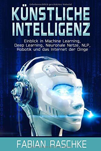 Künstliche Intelligenz: Einblick in Machine Learning, Deep Learning, Neuronale Netze, NLP, Robotik und das Internet der Dinge