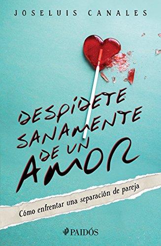 Despídete sanamente de un amor: Cómo enfrentar una separación de pareja por Joseluis Canales