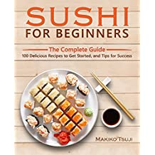 Sushi for Beginners: The Complete Guide - 100 Delicious Recipes to Get Started, and Tips for Success (English Edition)