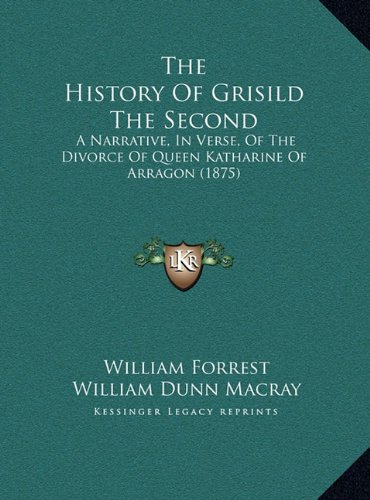 The History of Grisild the Second the History of Grisild the Second: A Narrative, in Verse, of the Divorce of Queen Katharine of a Narrative, in Verse