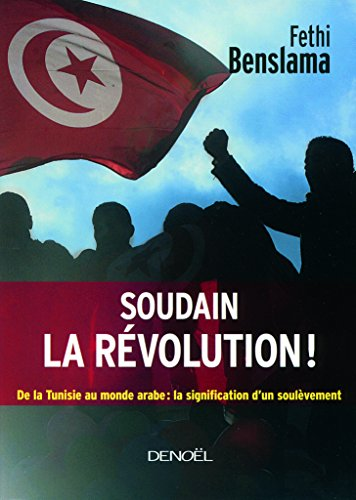 Soudain la rvolution!: De la Tunisie au monde arabe:la signification d'un soulvement