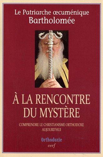 A la rencontre du mystère : Comprendre le christianisme orthodoxe aujourd'hui par Patriarche Bartholomée