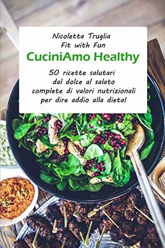 CuciniAmo Healthy: 50 ricette salutari dal dolce al salato complete di valori nutrizionali per dire addio alla dieta!