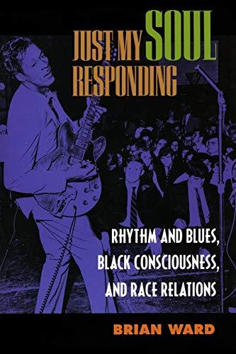 Just My Soul Responding: Rhythm & Blues, Black Consciousness: Rhythm and Blues, Black Consciousness, and Race Relations por Brian Ward