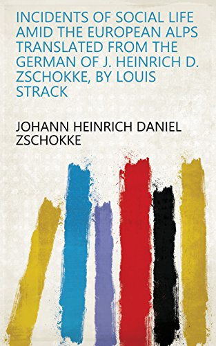 Incidents of Social Life Amid the European Alps Translated from the German of J. Heinrich D. Zschokke, by Louis Strack (English Edition)