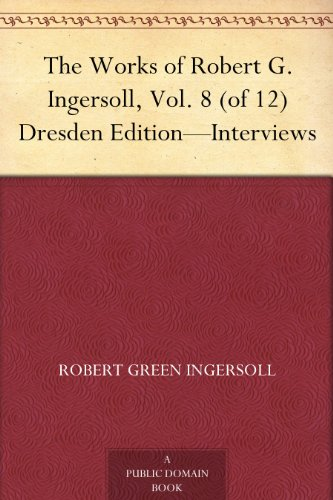 The Works of Robert G. Ingersoll, Vol. 8 (of 12) Dresden Edition-Interviews (English Edition)