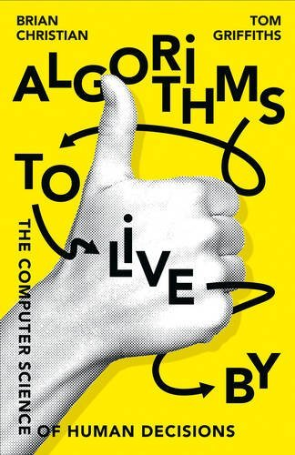 Algorithms To Live By: The Computer Science of Human Decisions by Brian Christian (2016-04-21)