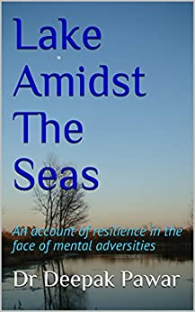 Lake Amidst The Seas: An account of resilience in the face of mental adversities by [Pawar, Dr Deepak]