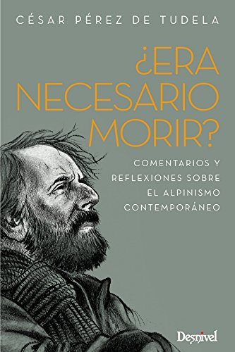 ¿Era necesario morir?. Comentarios y reflexiones sobre el alpinismo contemporáneo (Literatura (desnivel)) por César Pérez de Tudela