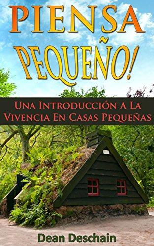 Piensa Pequeño!  Una Introducción A La Vivencia En Casas Pequeñas (Homesteading, off grid, log cabin, modular homes, container homes, country living, RV)