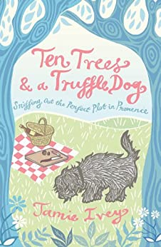 Ten Trees and a Truffle Dog: Sniffing Out the Perfect Plot in Provence (English Edition) par [Ivey, Jamie]