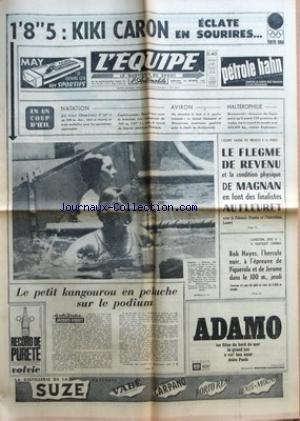 EQUIPE (L') [No 5766] du 14/10/1964 - 1'8 5 KIKI CARON ECLATE EN SOURIRES EN UN COUP D'OEIL NATATION AVIRON HALTEROPHILIE LE PETIT KANGOUROU EN PELUCHE SUR LE PODIUM L'ESCRIME VAUDRA DES MEDAILLES A LA FRANCE LE FLEGME DE REVENU ET LA CONDITION PHYSIQUE DE MAGNAN EN FONT DES FINALISTES AU FLEURET AVEC LE POLONAIS FRANKE ET L'AUTRICHIEN LOSERT L'ATHLETISME SPORT N 1 A MAINTENANT COMMENCE BOB HAYES L'HERCULE NOIR A L'EPREUVE DE FIGUEROLA ET DE JEROME DANS LE 100 M JEUDI - L'OPERATION VOSHKOD I TE par Collectif