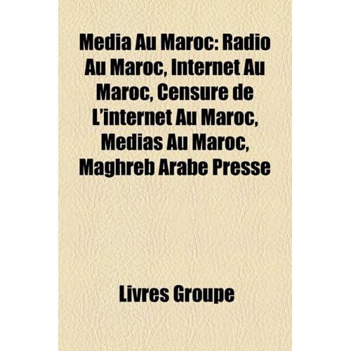 Media Au Maroc: Radio Au Maroc, Internet Au Maroc, Censure de L'Internet Au Maroc, Mdias Au Maroc, Maghreb Arabe Presse