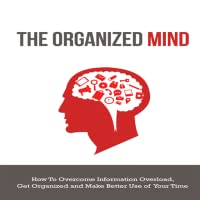 The Organized Mind : Discover The Step-By-Step System To Overcoming Information Overload And Staying Organized
