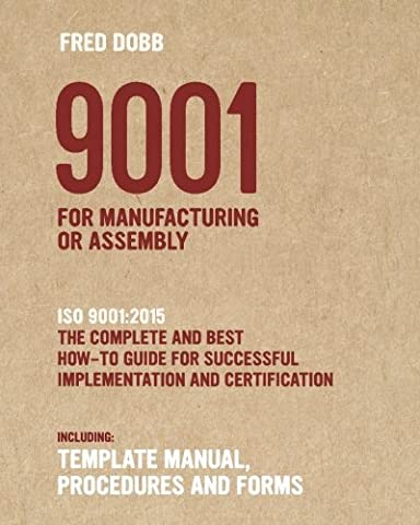 9001 for Manufacturing or Assembly: ISO 9001:2015 The complete and best how-to guide for successful implementation and certification Including template manual, procedures and forms
