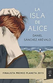 La Isla De Alice: Finalista Premio Planeta 2015 por Daniel Sánchez Arévalo Gratis