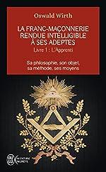 La Franc-maçonnerie rendue intelligible à ses adeptes - Tome 1, L'Apprenti de Oswald Wirth