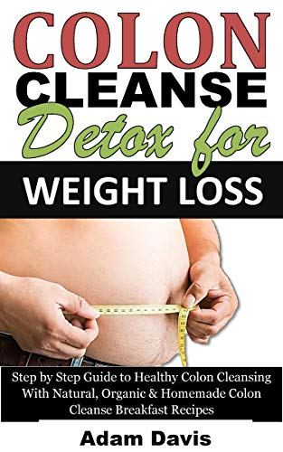 Colon Cleanse Cleanser (Colon Cleanse Detox for Weight Loss: Step by Step Guide to Healthy Colon Cleansing With Natural, Organic & Homemade Colon Cleanse Breakfast Recipes (English Edition))