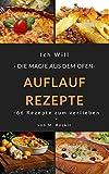 AUFLAUF REZEPTE, Leckere Rezepte aus dem Ofen, einfach und schnelles gekocht.: Ich Will - DIE MAGIE AUS DEM OFEN - 66 Rezepte zum verlieben (66 Rezepte zum Verlieben, Teil 2)