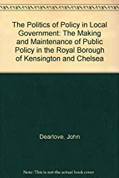 The Politics of Policy in Local Government: The Making and Maintenance of Public Policy in the Royal Borough of Kensington and Chelsea