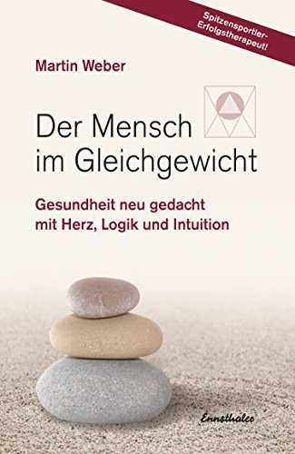 Der Mensch im Gleichgewicht: Gesundheit neu gedacht mit Herz, Logik und Intuition