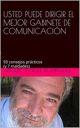 USTED PUEDE DIRIGIR EL MEJOR GABINETE DE COMUNICACIÓN: 93 consejos prácticos (y 7 maldades) por MIGUEL ÁNGEL RODRÍGUEZ