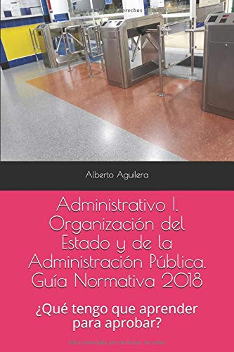 Administrativo I. Organización del Estado y de la Administración Pública: ¿Qué tengo que aprender para aprobar? (Guía Normativa Administrativo)