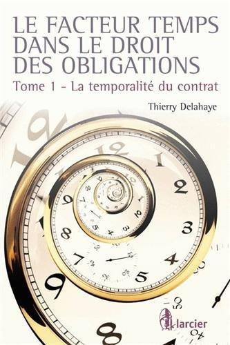 Le facteur temps dans le droit des obligations : Tome 1, La temporalité du contrat par Thierry Delahaye