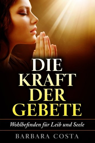 Die Kraft der Gebete!: Wohlbefinden fuer Leib und Seele