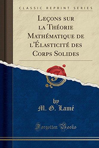 Leçons Sur La Théorie Mathématique de l'Élasticité Des Corps Solides (Classic Reprint) par M G Lame