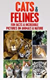 CATS and FELINES: Fun Facts & Incredible Pictures on Animals & Nature: Cats (AGE 7-12) (Children's Books on Animals & Nature)