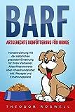 BARF - Artgerechte Rohfütterung für Hunde: Hundeerziehung mit der natürlichen gesunden Ernährung für Ihren Vierbeiner. Alles Wissenswerte über rohes Hundefutter inkl. Rezepte und Ernährungspläne