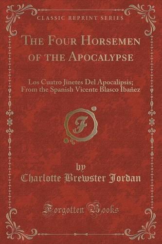 The Four Horsemen of the Apocalypse: Los Cuatro Jinetes Del Apocalipsis; From the Spanish Vicente Blasco Ibañez (Classic Reprint)