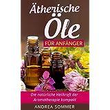 Ätherische Öle für Anfänger: Die natürliche Heilkraft der Aromatherapie kompakt - Ätherische Pflanzenöle (für ein gesteigertes Wohlbefinden, Gewichtsverlust, ... und eine bessere Lebensqualität)
