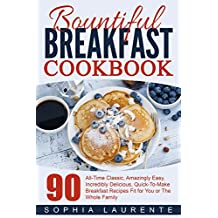 Breakfast: Meals, Dining, Bountiful Breakfast Cookbook - 90 All-Time Classic, Amazingly Easy, Incredibly Delicious, Quick-To-Make Breakfast Recipes Fit ... (Cookbooks Best Sellers 3) (English Edition)