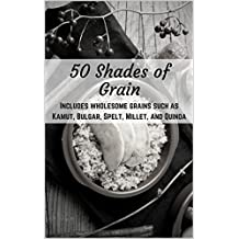 50 Shades of Grain: Heathy and Satisfying Ancient Grain Recipes (English Edition)