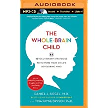 The Whole-Brain Child: 12 Revolutionary Strategies to Nurture Your Child's Developing Mind: Survive Everyday Parenting Struggles, and Help Yo