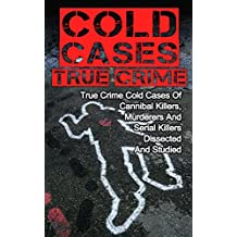 Cold Cases True Crime: True Crime Cold Cases Of Cannibal Killers, Murderers And Serial Killers Dissected And Studied (English Edition)