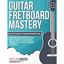 Guitar Fretboard Mastery: An In-Depth Guide to Playing Guitar with Ease, Including Note Memorization, Music Theory for Beginners, Chords, Scales and Technical Exercises (Guitar Mastery)