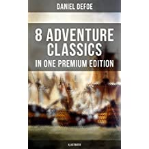 8 ADVENTURE CLASSICS IN ONE PREMIUM EDITION (Illustrated): Robinson Crusoe, Captain Singleton, Memoirs of a Cavalier, Colonel Jack, Moll Flanders, Roxana, The Consolidator