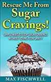 Rescue Me From Sugar Cravings!: Simple Way to Stop Sugar Cravings Without Losing Your Sanity (English Edition)