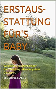 Erstausstattung für's Baby: Wegweiser zu nachhaltiger Babykleidung inklusive gutem Gewissen.
