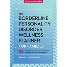 The Borderline Personality Disorder Wellness Planner for Families: 52 Weeks of Hope, Inspiration, and Mindful Ideas for Greater Peace and Happiness