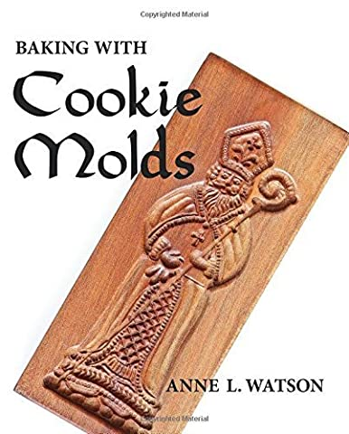 Baking with Cookie Molds: Secrets and Recipes for Making Amazing Handcrafted Cookies for Your Christmas, Holiday, Wedding, Party, Swap, Exchange, or Everyday Treat by Anne L. Watson (2010) (Cookies For Christmas Cookie Swap)
