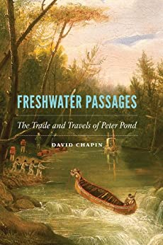 Freshwater Passages: The Trade and Travels of Peter Pond by [Chapin, David]